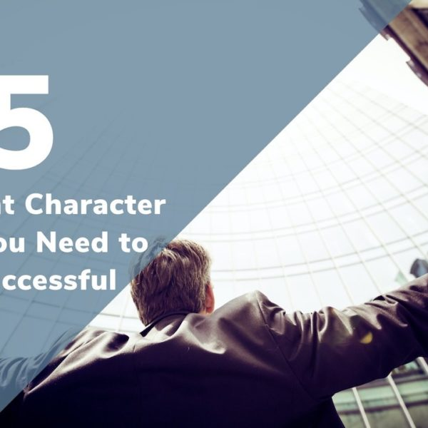 5 Incredibly Important Character Traits to Have If You Want to Be Successful