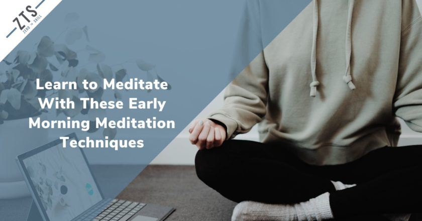 Learn to Meditate Properly With These Simple Early Morning Meditation Techniques